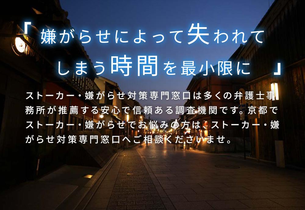 嫌がらせによって失われてしまう時間を最小限に ストーカー・嫌がらせ対策専門窓口は多くの弁護士事務所が推薦する安心で信頼ある調査機関です。京都でストーカー・嫌がらせでお悩みの方は、ストーカー・嫌がらせ対策専門窓口へご相談くださいませ。