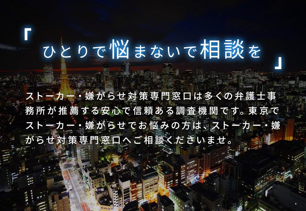 ひとりで悩まないで相談を ストーカー・嫌がらせ対策専門窓口は多くの弁護士事務所が推薦する安心で信頼ある調査機関です。東京でストーカー・嫌がらせでお悩みの方は、ストーカー・嫌がらせ対策専門窓口へご相談くださいませ。
