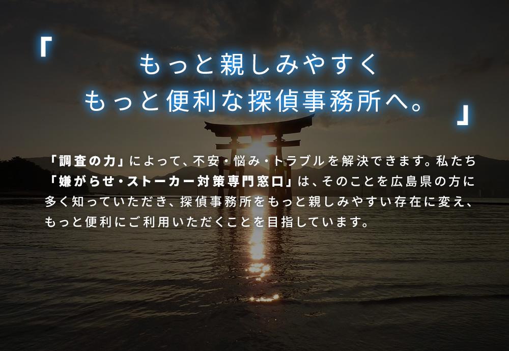 もっと親しみやすく、もっと便利な探偵事務所へ。「調査の力」によって、不安・悩み・トラブルを解決できます。私たち嫌がらせ・ストーカー対策専門窓口は、そのことを広島県の方に多く知っていただき、探偵事務所をもっと親しみやすい存在に変え、もっと便利にご利用いただくことを目指しています。