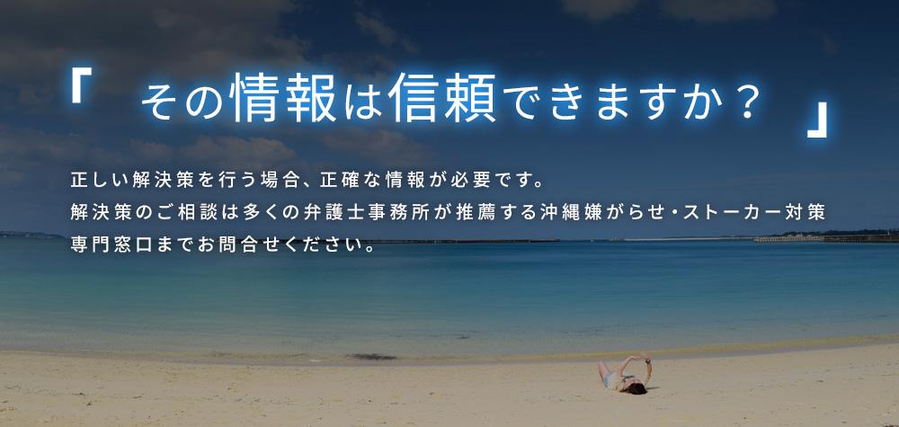 正しい解決策を行う場合、正確な情報が必要です。解決策のご相談は多くの弁護士事務所が推薦する沖縄県嫌がらせ・ストーカー対策専門窓口までお問合せください。